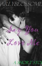 Say You Love Me by CarlyBlossom13