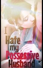 I hate my Possessive Husband by HaideDee