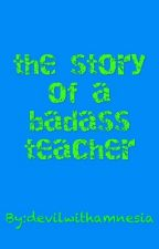 The Story Of A Badass Teacher by devilwithamnesia