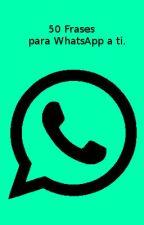 50 Frases para WhatsApp a ti by Fallinlove99