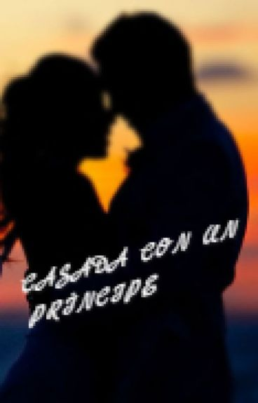 Casada con un Príncipe#Wattys2016 #PremiosMusaRomance