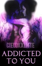 Addicted To You (Book 3) by cieloxxlmte