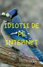 IDIOTII DE PE INTERNET by ionescuisabela