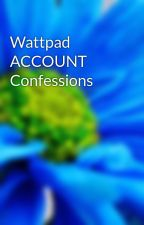 Wattpad ACCOUNT Confessions by wattyconfess