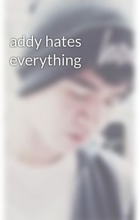 addy hates everything by _calumfornia