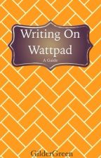 Writing On Wattpad: A Guide by GilderGreen