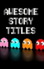 Awesome Story Titles by oreo_muncher