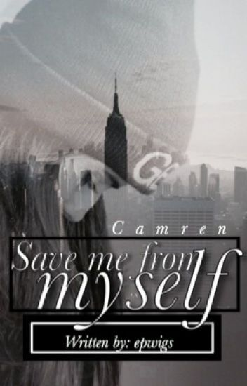Save me from myself. Camren