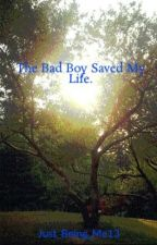 The Bad Boy Saved My Life. by Just_Being_Me13