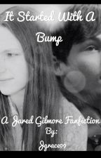 It Started With A Bump (Jared Gilmore Fanfic) ***ONGOING*** by Jgrace99