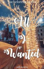 All I Wanted (Bachelorette Series 3) by ailyween