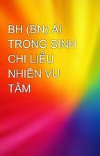 BH (BN) ÁI TRỌNG SINH CHI LIỄU NHIÊN VU TÂM by languyen