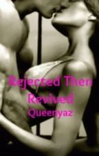 Rejected Then Revived by queenyaz