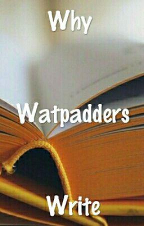 Why Watpadders Write by Dreamer9603
