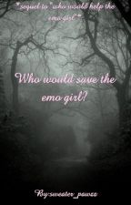 Who would save the emo girl? (sequel to w.w.h.t.e.g) by sweater_pawzz