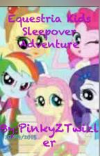 Equestria Kids Sleepover Adventure by Fanficatropalis