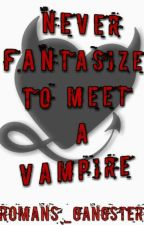 Never Fantasize To Meet A Vampire  by Romans_gangsters
