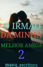 O IRMÃO DA MINHA MELHOR AMIGA 2 by Manu_escritora