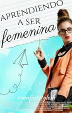 Aprendiendo ha ser femenina [#Wattys2015] by ConnFartStylesH