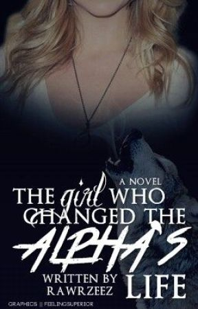 The Girl Who Changed The Alpha's Life (UNDER MAJOR CONSTRUCTION) by rawrzeez