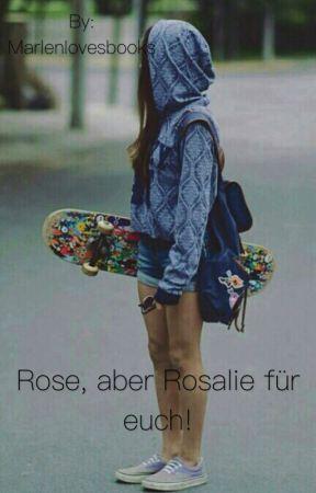 Rose, aber Rosalie für euch!  by Marlenlovesbooks