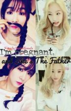 I'm pregnant, and She's The Father [GxG] {TAENY} || S O O N || by StupidentWannaBe