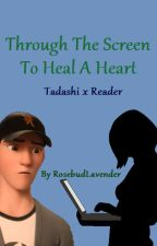 Through The Screen To Heal A Heart (Tadashi x Reader) by RosebudLavender