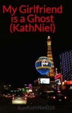 My Girlfriend is a Ghost (KathNiel) by ILuvKathNiel026