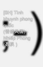[BH] Tình khuynh phong quốc (情倾风国) - Nhiếp Phong (聂枫 ) by tieuphongca