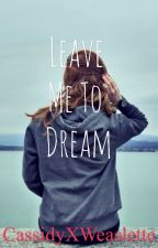 Leave Me to Dream  by CassidyXWeaslette