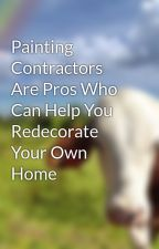 Painting Contractors Are Pros Who Can Help You Redecorate Your Own Home by joan2dong