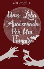 Uma Loba Apaixonada Por Um Vampiro by AnaCecilia786