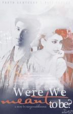 Were we meant to be? (COMPLETED-Unedited) by Itslikeametaphor
