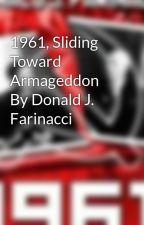 1961, Sliding Toward Armageddon By Donald J. Farinacci by donaldfarinacci