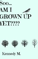 So... Am I Grown-Up Yet? #Wattys2016 by Dancingriverbird20