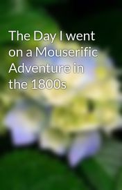 The Day I went on a Mouserific Adventure in the 1800s by secretshanice12