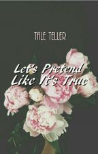 Let's Pretend, Like It's True by kimmy091587
