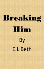 Breaking Him by ELBeth76