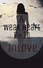 A Weak Heart , Fell in love by QueenAziKylie
