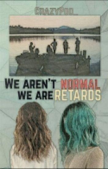 We aren't normal, We are retards.
