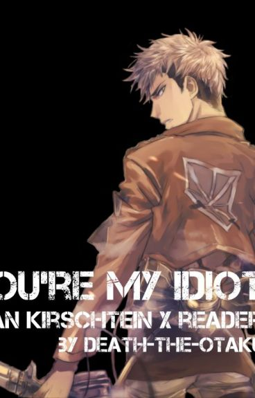 You're My Idiot [Jean Kirstein x Reader]