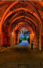 The Wizardry of Trouble Makers (Now Editing) by ReignWinter