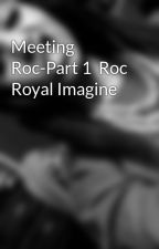 Meeting Roc-Part 1  Roc Royal Imagine by ___myvibe___