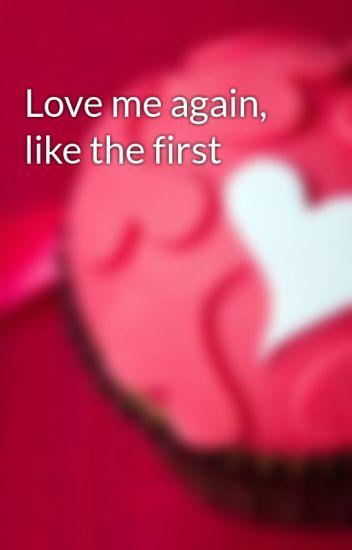 Love me again, like the first