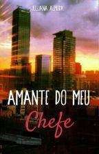 Amante Do Meu Chefe by JullianaAlmeida