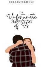 The Unfortunate Happening of Us by currantstrings