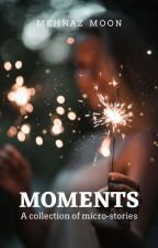 Moments - A Collection of Micro-stories | ✔ by MehnazTabassum