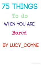75 things to do when your bored!! by Lucy_Coyne