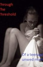 Through the threshold of a teenage unwed mother by donteverlookback0812