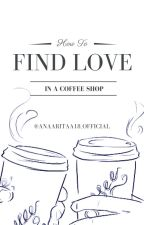 How To Find Love In A Coffee Shop - Short Story by AnaaRitaa18_official